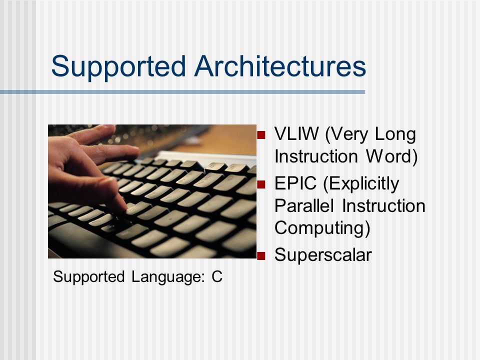 Supported Architectures VLIW (Very Long Instruction Word) EPIC (Explicitly Parallel Instruction Computing) Superscalar Supported Language: C