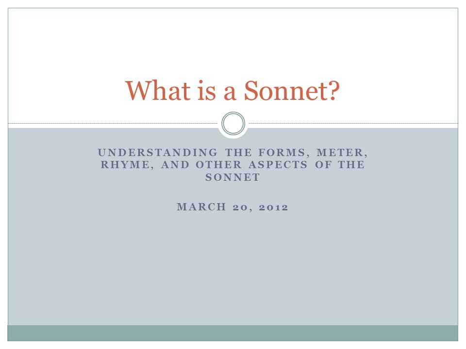 UNDERSTANDING THE FORMS, METER, RHYME, AND OTHER ASPECTS OF THE SONNET MARCH 20, 2012 What is a Sonnet?