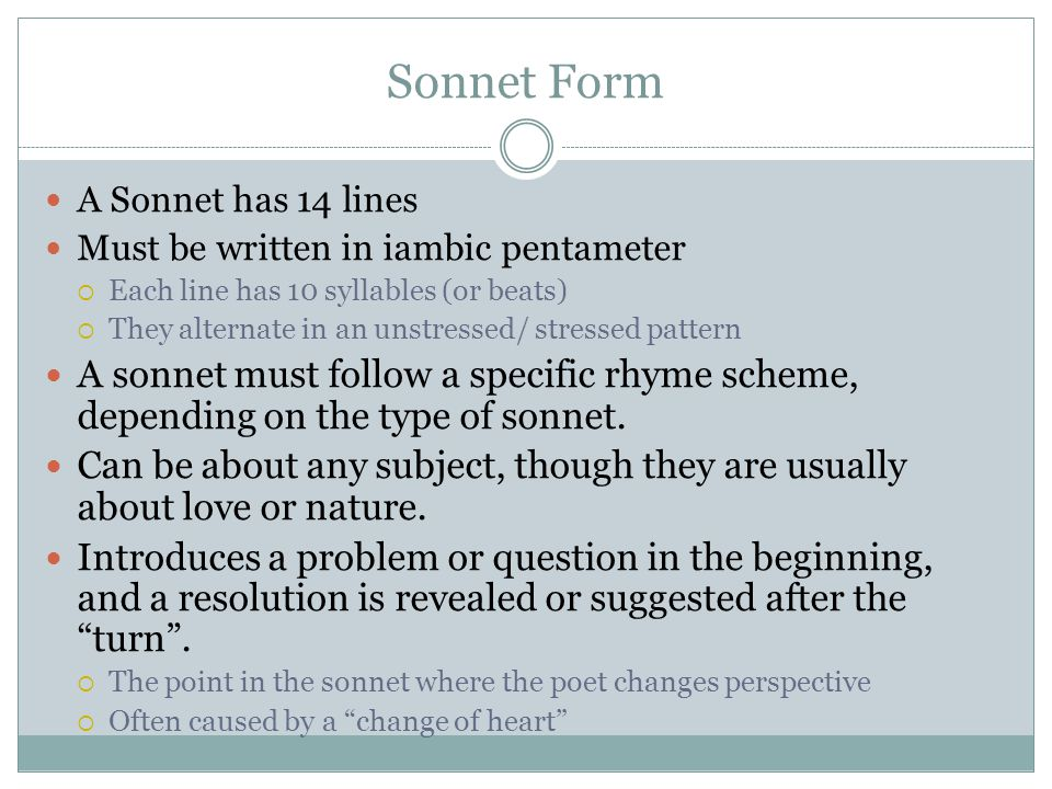 Sonnet Form A Sonnet has 14 lines Must be written in iambic pentameter  Each line has 10 syllables (or beats)  They alternate in an unstressed/ stressed pattern A sonnet must follow a specific rhyme scheme, depending on the type of sonnet.