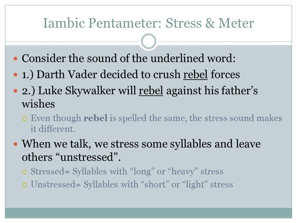 Iambic Pentameter: Stress & Meter Consider the sound of the underlined word: 1.) Darth Vader decided to crush rebel forces 2.) Luke Skywalker will rebel against his father's wishes  Even though rebel is spelled the same, the stress sound makes it different.