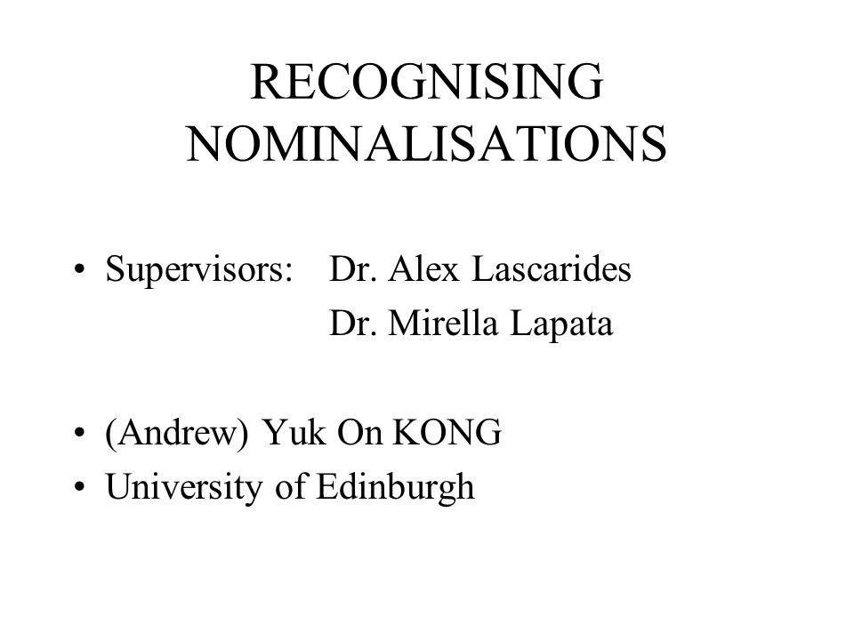 RECOGNISING NOMINALISATIONS Supervisors: Dr. Alex Lascarides Dr. Mirella Lapata (Andrew) Yuk On KONG University of Edinburgh