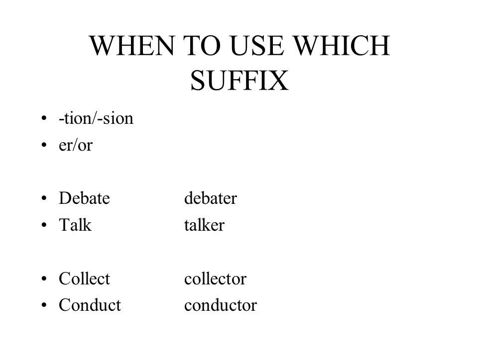 WHEN TO USE WHICH SUFFIX -tion/-sion er/or Debatedebater Talktalker Collectcollector Conductconductor