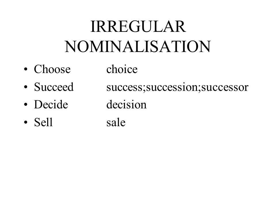 IRREGULAR NOMINALISATION Choosechoice Succeedsuccess;succession;successor Decide decision Sellsale