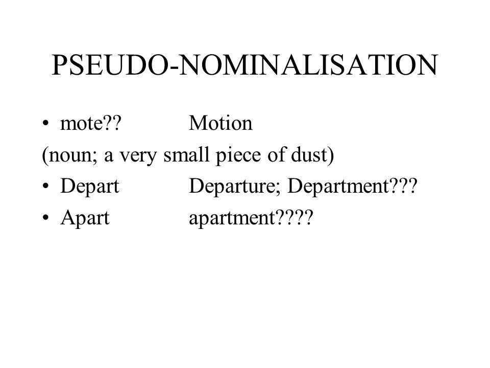 PSEUDO-NOMINALISATION mote??Motion (noun; a very small piece of dust) DepartDeparture; Department??? Apartapartment????