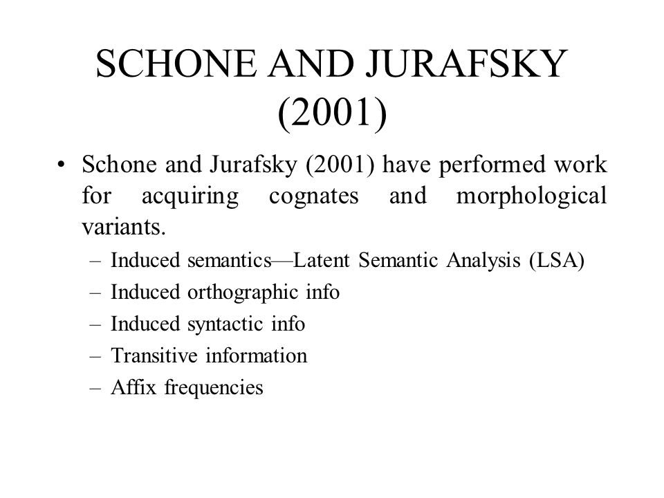 SCHONE AND JURAFSKY (2001) Schone and Jurafsky (2001) have performed work for acquiring cognates and morphological variants. –Induced semantics—Latent