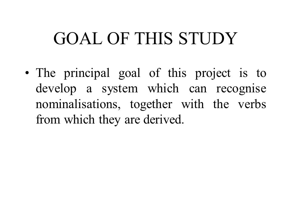GOAL OF THIS STUDY The principal goal of this project is to develop a system which can recognise nominalisations, together with the verbs from which t