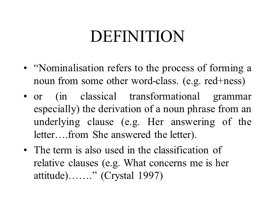 """DEFINITION """"Nominalisation refers to the process of forming a noun from some other word-class. (e.g. red+ness) or (in classical transformational gramm"""