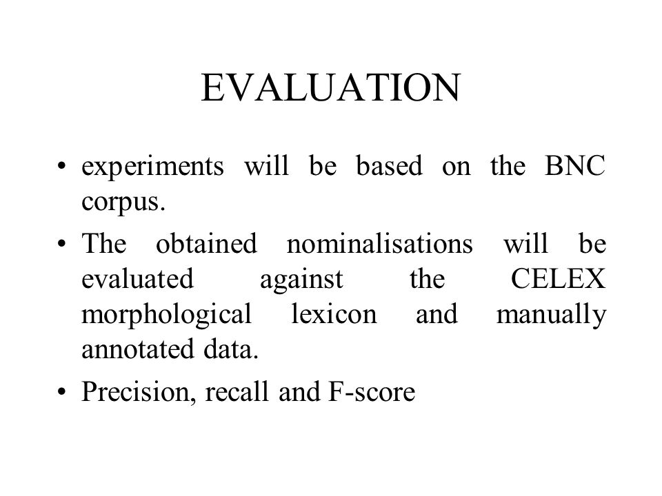 EVALUATION experiments will be based on the BNC corpus. The obtained nominalisations will be evaluated against the CELEX morphological lexicon and man