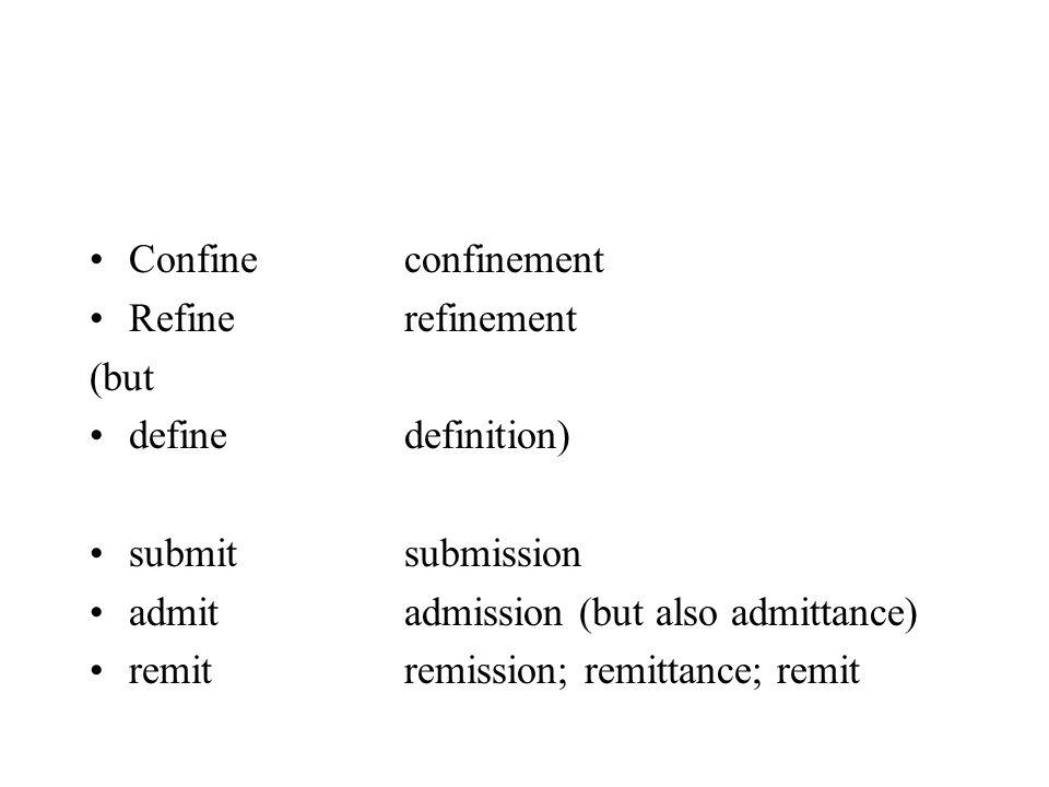 Confineconfinement Refinerefinement (but definedefinition) submitsubmission admitadmission (but also admittance) remitremission; remittance; remit