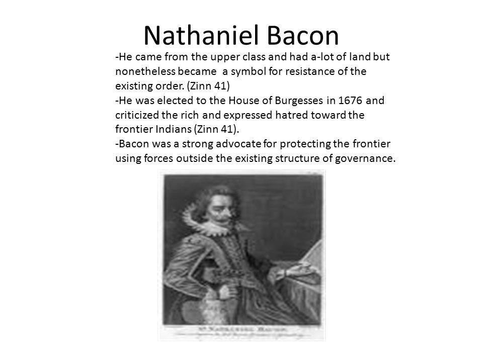 Nathaniel Bacon -He came from the upper class and had a-lot of land but nonetheless became a symbol for resistance of the existing order.