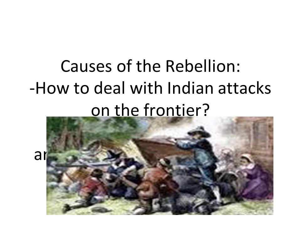 Causes of the Rebellion: -How to deal with Indian attacks on the frontier.