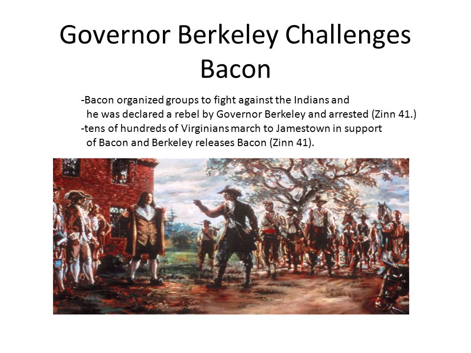Governor Berkeley Challenges Bacon -Bacon organized groups to fight against the Indians and he was declared a rebel by Governor Berkeley and arrested (Zinn 41.) -tens of hundreds of Virginians march to Jamestown in support of Bacon and Berkeley releases Bacon (Zinn 41).