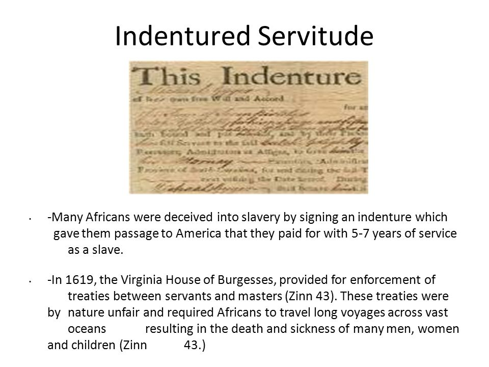 Indentured Servitude -Many Africans were deceived into slavery by signing an indenture which gave them passage to America that they paid for with 5-7 years of service as a slave.
