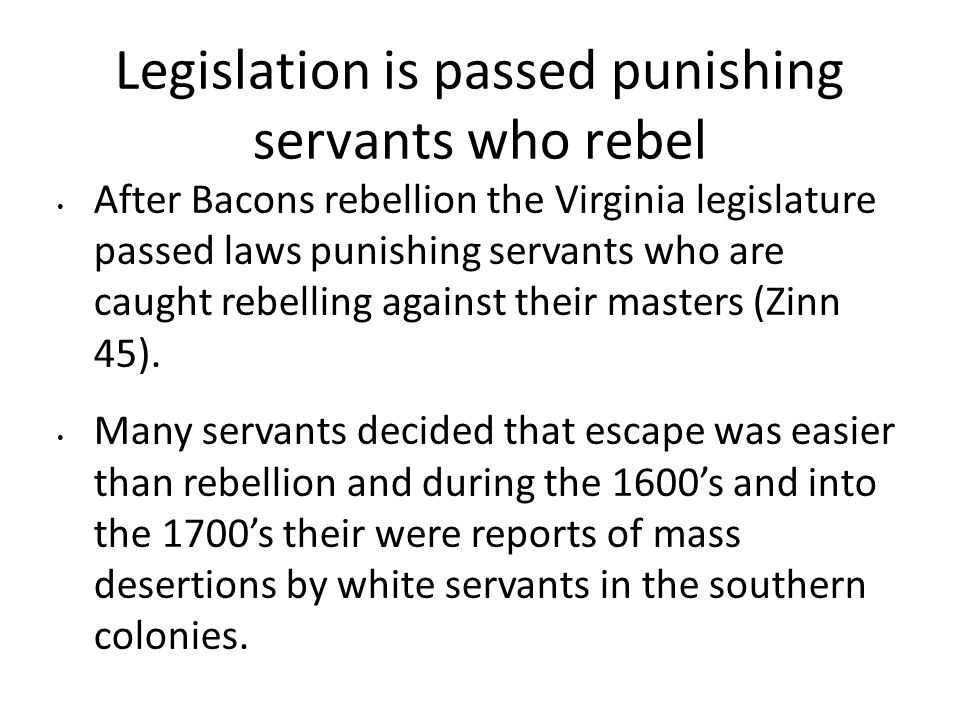 Legislation is passed punishing servants who rebel After Bacons rebellion the Virginia legislature passed laws punishing servants who are caught rebelling against their masters (Zinn 45).