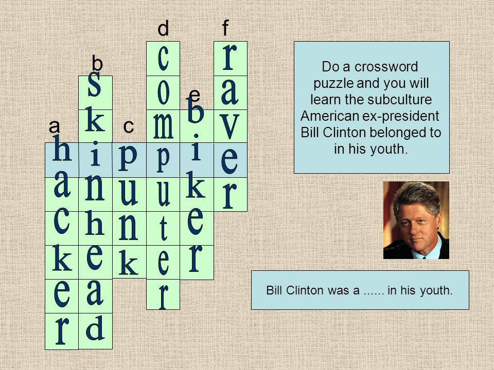 a b c d e f Do a crossword puzzle and you will learn the subculture American ex-president Bill Clinton belonged to in his youth.