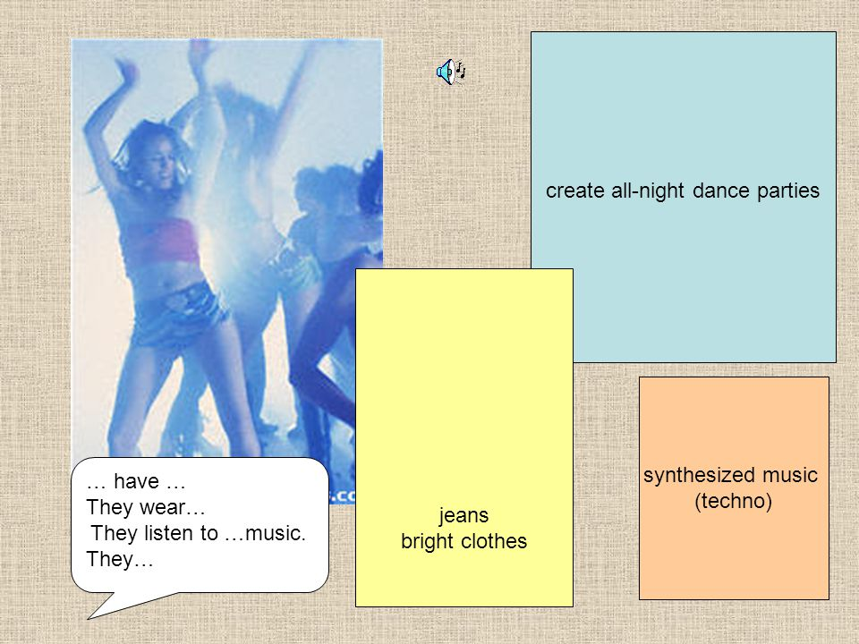 synthesized music (techno) create all-night dance parties jeans bright clothes … have … They wear… They listen to …music.