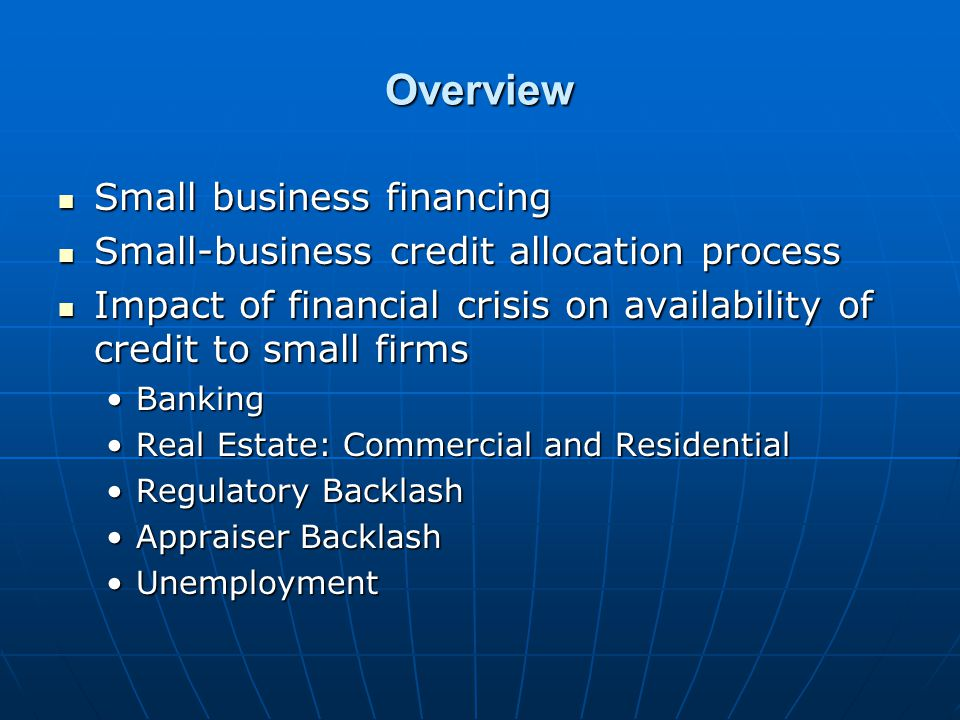 Overview Small business financing Small business financing Small-business credit allocation process Small-business credit allocation process Impact of financial crisis on availability of credit to small firms Impact of financial crisis on availability of credit to small firms BankingBanking Real Estate: Commercial and ResidentialReal Estate: Commercial and Residential Regulatory BacklashRegulatory Backlash Appraiser BacklashAppraiser Backlash UnemploymentUnemployment