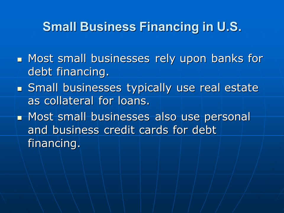 Small Business Financing in U.S. Most small businesses rely upon banks for debt financing.
