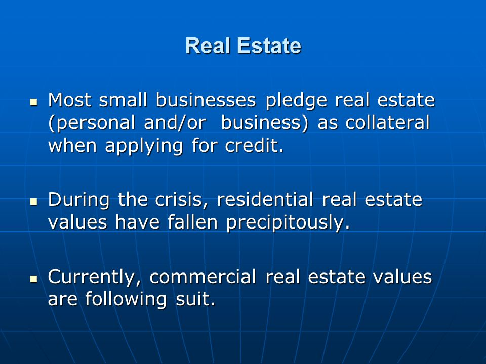 Real Estate Most small businesses pledge real estate (personal and/or business) as collateral when applying for credit.
