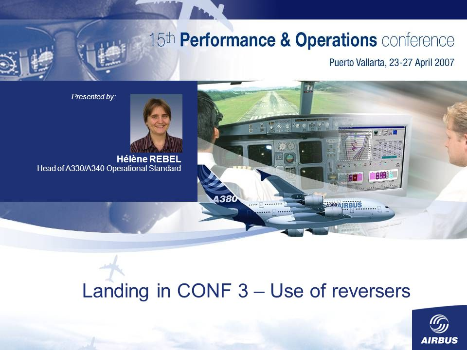 Landing in CONF 3 – Use of reversers Hélène REBEL Head of A330/A340 Operational Standard Presented by:
