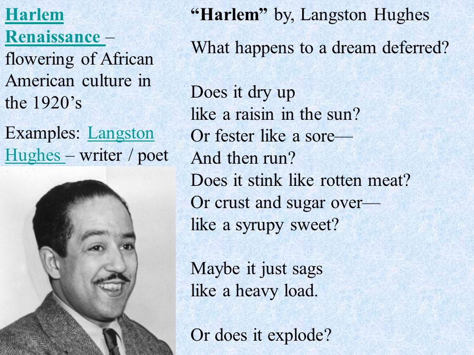"Examples: Langston Hughes – writer / poetLangston Hughes ""Harlem"" by, Langston Hughes What happens to a dream deferred? Does it dry up like a raisin i"