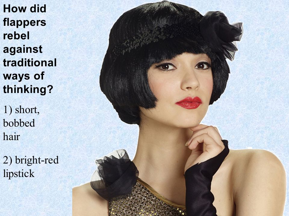 How did flappers rebel against traditional ways of thinking? 1) short, bobbed hair 2) bright-red lipstick