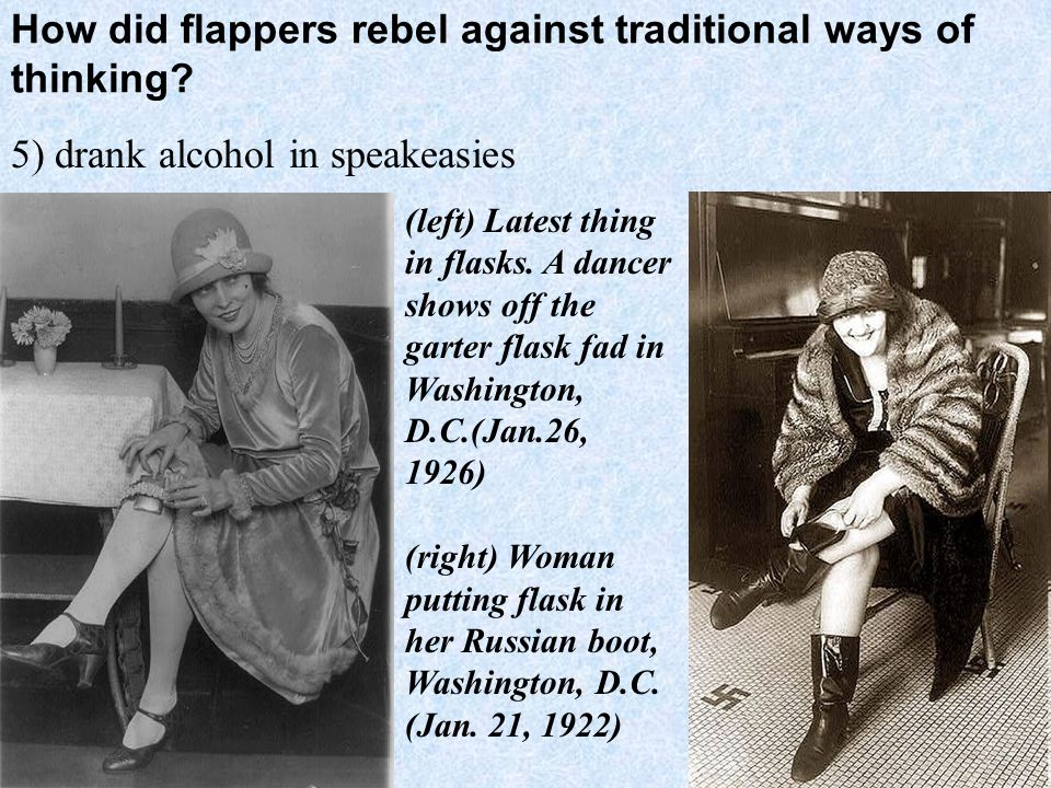 How did flappers rebel against traditional ways of thinking? 5) drank alcohol in speakeasies (left) Latest thing in flasks. A dancer shows off the gar