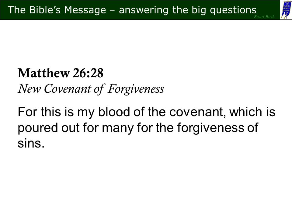 The Bible's Message – answering the big questions Sean Bird The Bible's Message – answering the big questions Sean Bird Matthew 26:28 New Covenant of Forgiveness For this is my blood of the covenant, which is poured out for many for the forgiveness of sins.