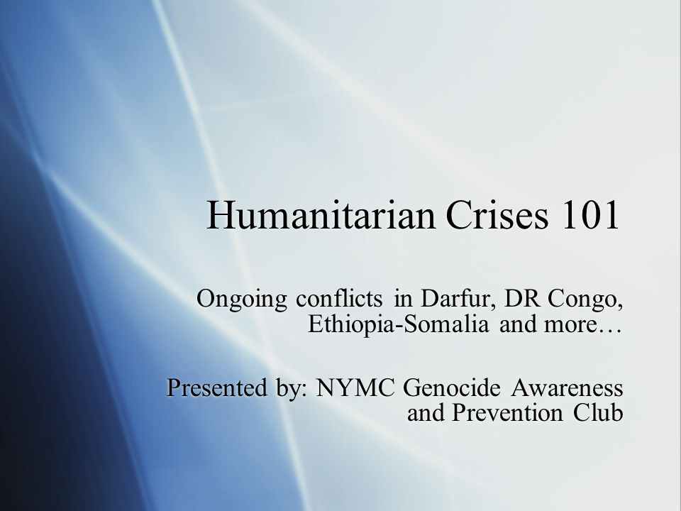Humanitarian Crises 101 Ongoing conflicts in Darfur, DR Congo, Ethiopia-Somalia and more… Presented by: NYMC Genocide Awareness and Prevention Club Ongoing conflicts in Darfur, DR Congo, Ethiopia-Somalia and more… Presented by: NYMC Genocide Awareness and Prevention Club