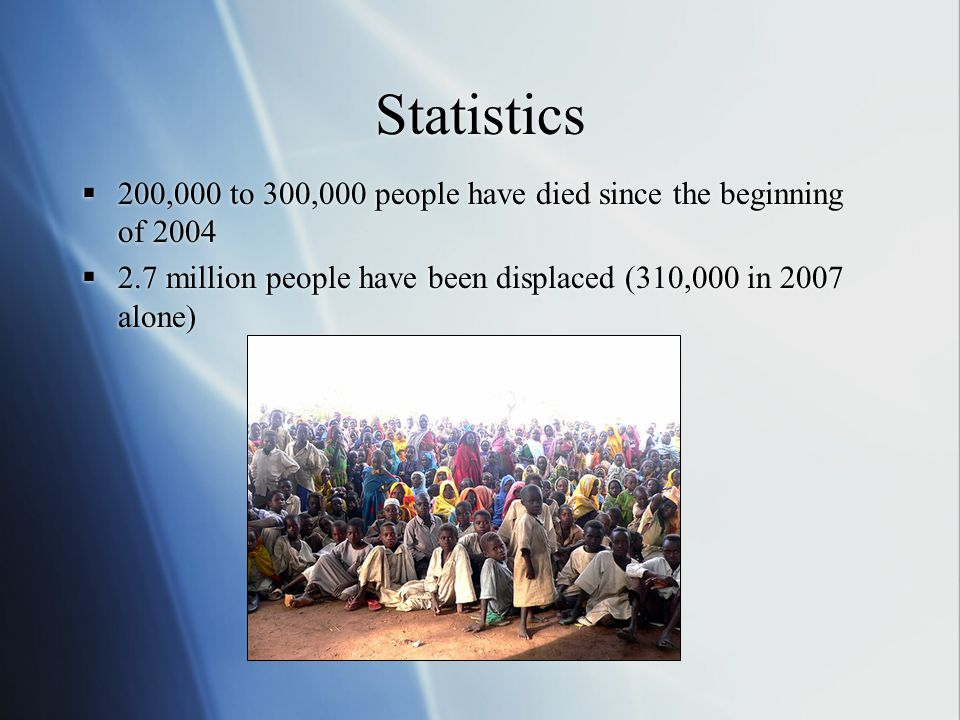 Statistics  200,000 to 300,000 people have died since the beginning of 2004  2.7 million people have been displaced (310,000 in 2007 alone)  200,000 to 300,000 people have died since the beginning of 2004  2.7 million people have been displaced (310,000 in 2007 alone)