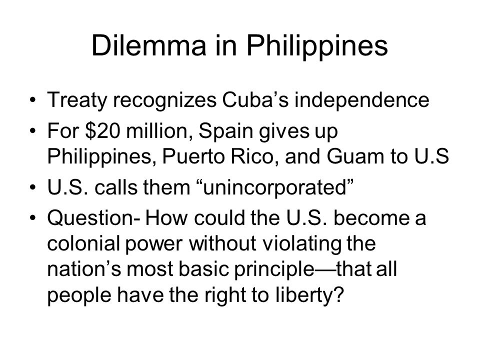 Dilemma in Philippines Treaty recognizes Cuba's independence For $20 million, Spain gives up Philippines, Puerto Rico, and Guam to U.S U.S. calls them