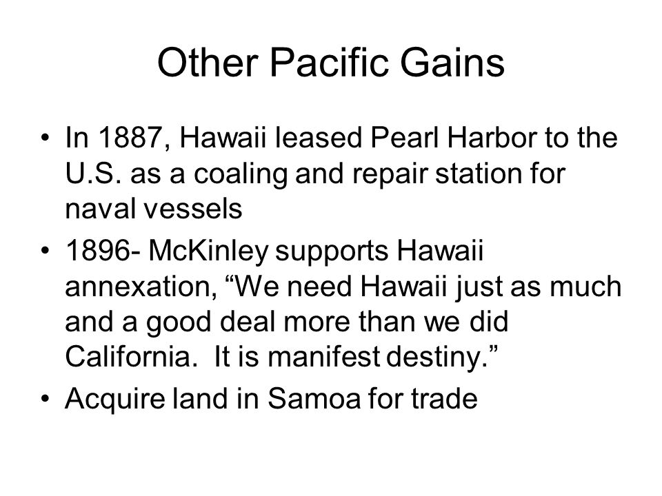 Other Pacific Gains In 1887, Hawaii leased Pearl Harbor to the U.S. as a coaling and repair station for naval vessels 1896- McKinley supports Hawaii a