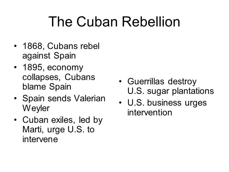 The Cuban Rebellion 1868, Cubans rebel against Spain 1895, economy collapses, Cubans blame Spain Spain sends Valerian Weyler Cuban exiles, led by Mart