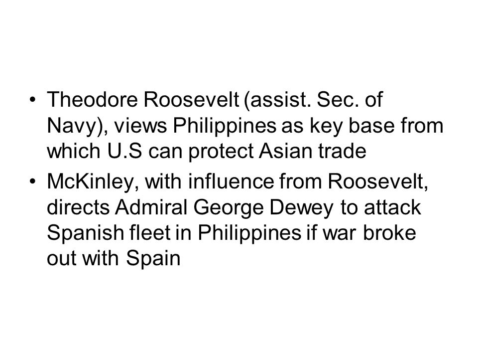 Theodore Roosevelt (assist. Sec. of Navy), views Philippines as key base from which U.S can protect Asian trade McKinley, with influence from Roosevel