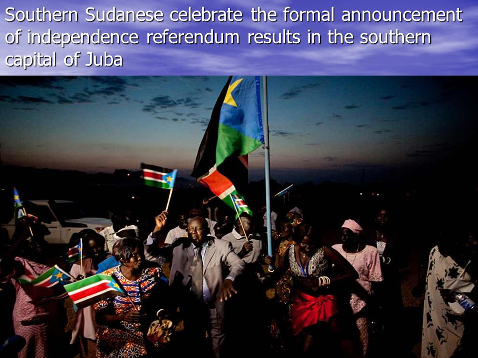 Southern Sudanese celebrate the formal announcement of independence referendum results in the southern capital of Juba Southern Sudanese celebrate the formal announcement of independence referendum results in the southern capital of Juba