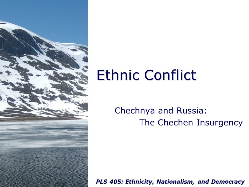 PLS 405: Ethnicity, Nationalism, and Democracy Ethnic Conflict Chechnya and Russia: The Chechen Insurgency