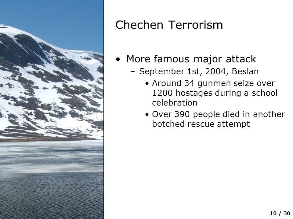10 / 30 Chechen Terrorism More famous major attack –September 1st, 2004, Beslan Around 34 gunmen seize over 1200 hostages during a school celebration