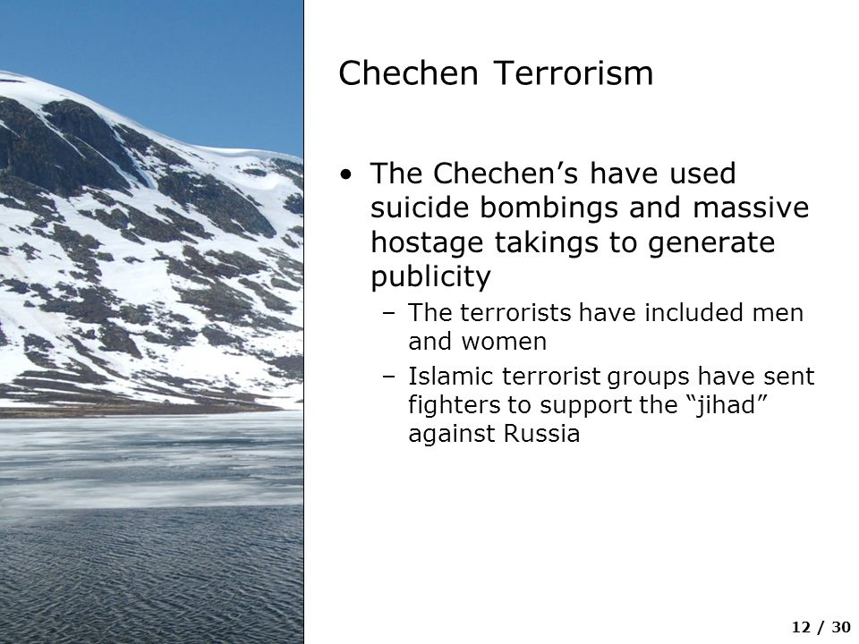 12 / 30 Chechen Terrorism The Chechen's have used suicide bombings and massive hostage takings to generate publicity –The terrorists have included men
