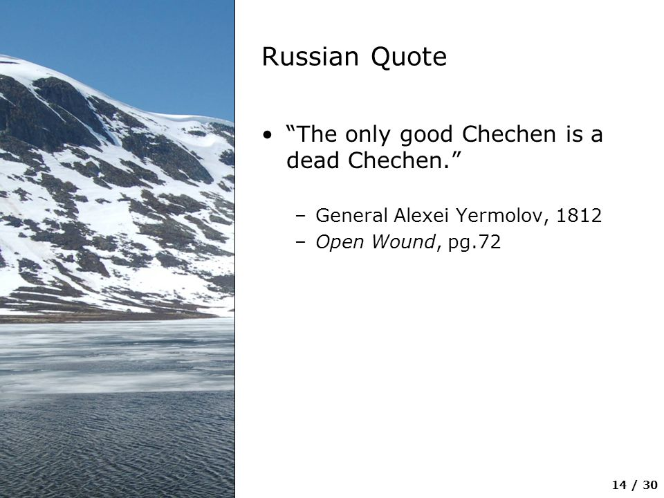 """14 / 30 Russian Quote """"The only good Chechen is a dead Chechen."""" –General Alexei Yermolov, 1812 –Open Wound, pg.72"""