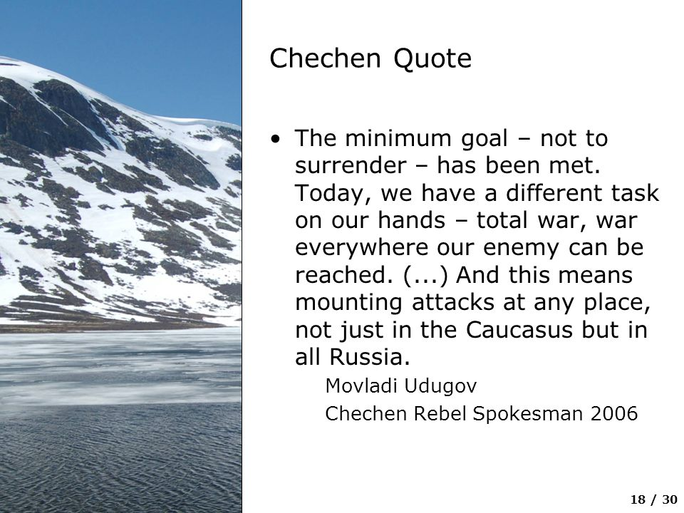 18 / 30 Chechen Quote The minimum goal – not to surrender – has been met. Today, we have a different task on our hands – total war, war everywhere our