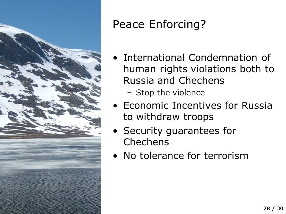 28 / 30 Peace Enforcing? International Condemnation of human rights violations both to Russia and Chechens –Stop the violence Economic Incentives for