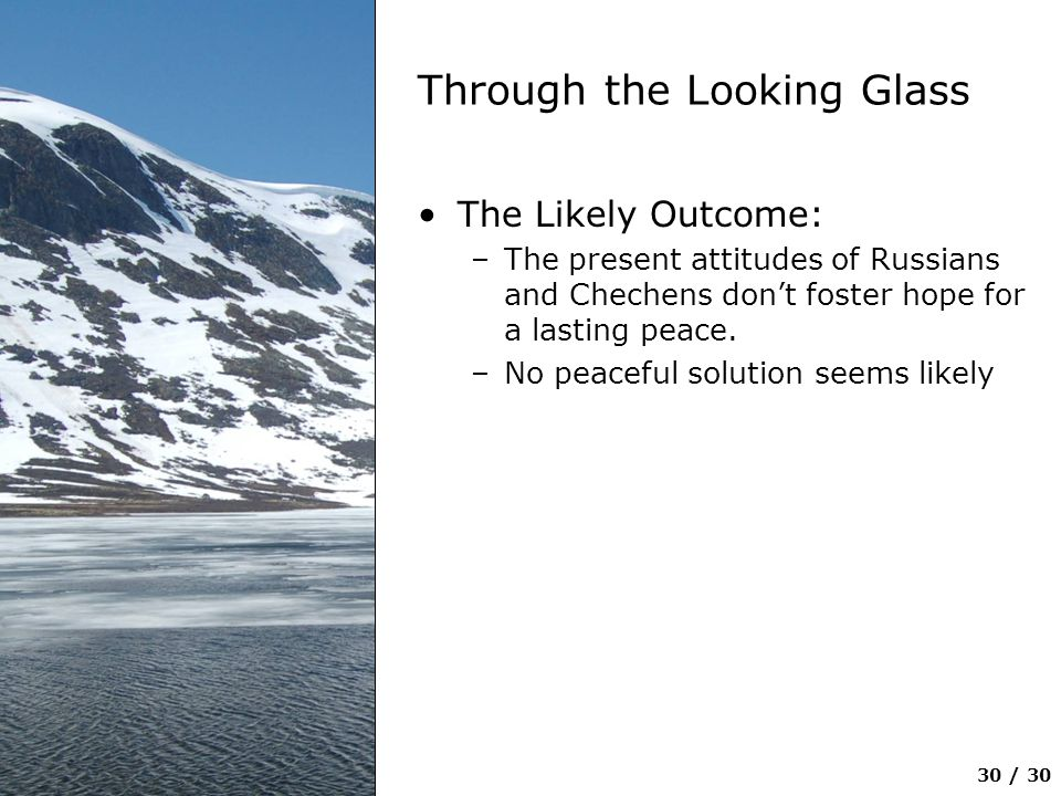 30 / 30 Through the Looking Glass The Likely Outcome: –The present attitudes of Russians and Chechens don't foster hope for a lasting peace. –No peace