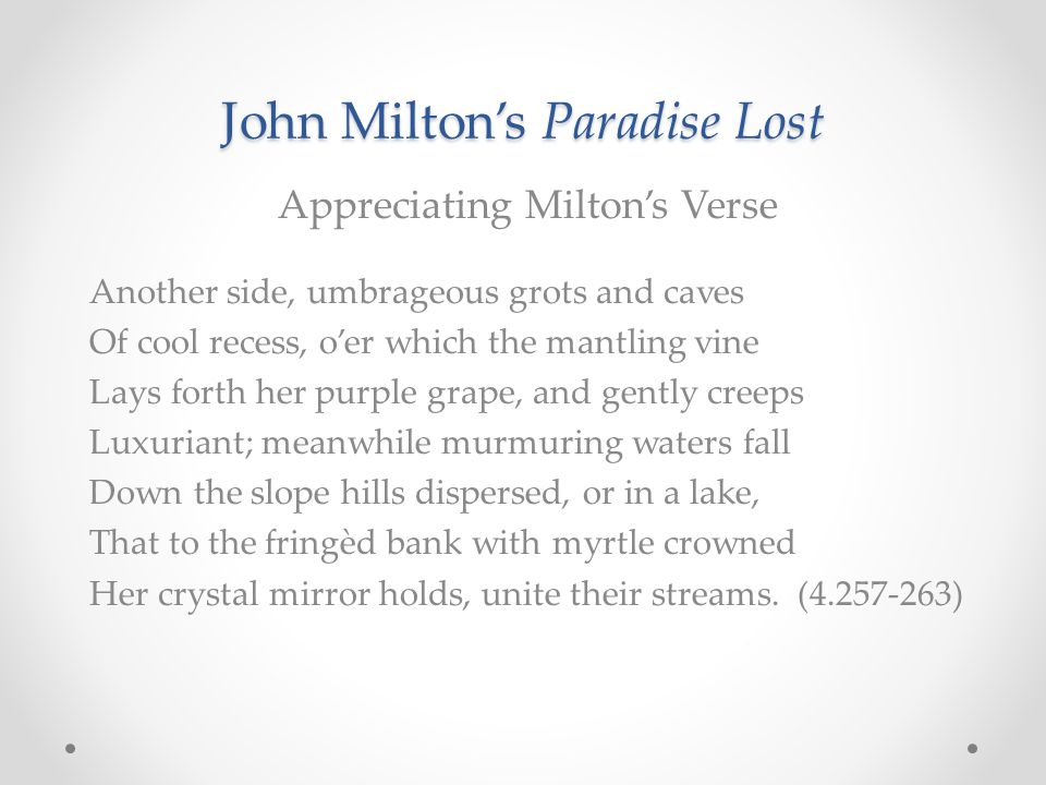 John Milton's Paradise Lost Appreciating Milton's Verse Another side, umbrageous grots and caves Of cool recess, o'er which the mantling vine Lays for