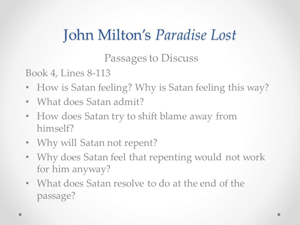 John Milton's Paradise Lost Passages to Discuss Book 4, Lines 8-113 How is Satan feeling? Why is Satan feeling this way? What does Satan admit? How do