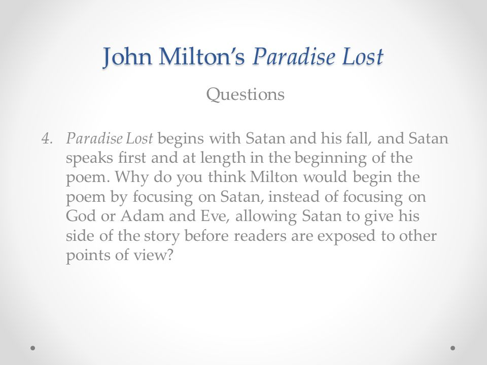 John Milton's Paradise Lost Questions 4.Paradise Lost begins with Satan and his fall, and Satan speaks first and at length in the beginning of the poe