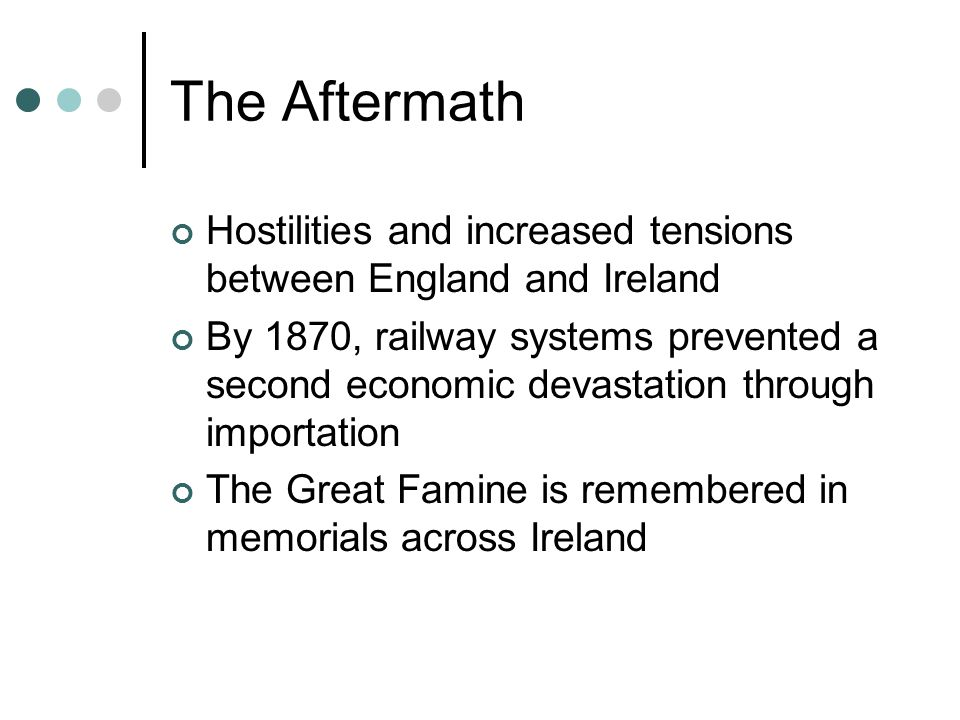 The Aftermath Hostilities and increased tensions between England and Ireland By 1870, railway systems prevented a second economic devastation through importation The Great Famine is remembered in memorials across Ireland