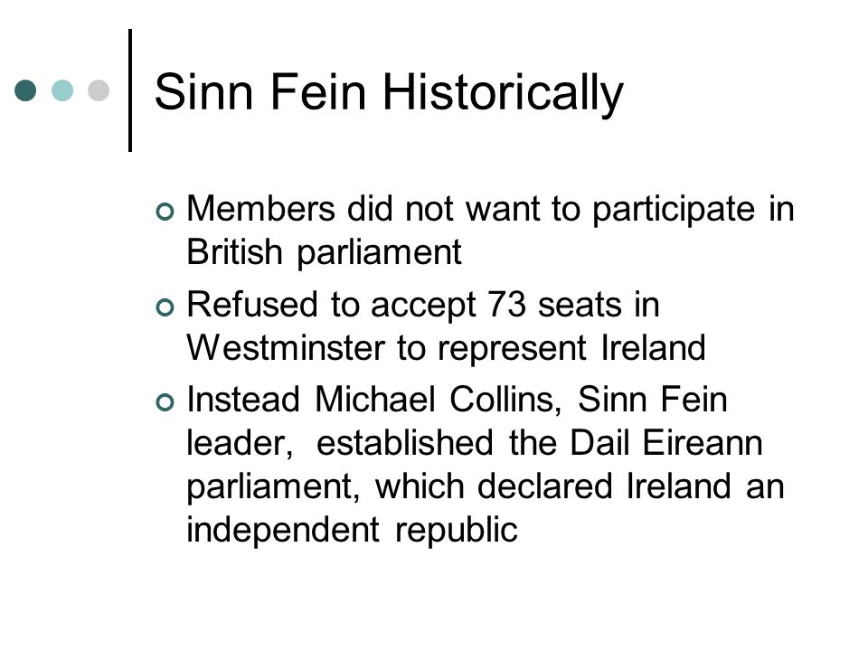 Sinn Fein Historically Members did not want to participate in British parliament Refused to accept 73 seats in Westminster to represent Ireland Instead Michael Collins, Sinn Fein leader, established the Dail Eireann parliament, which declared Ireland an independent republic