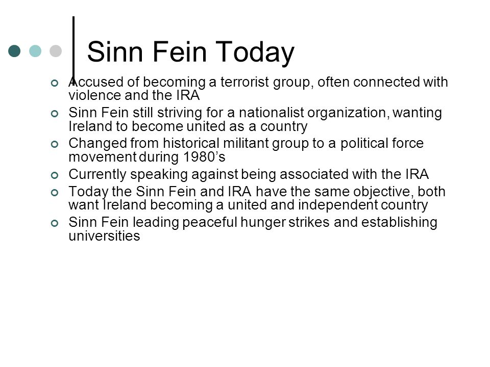 Sinn Fein Today Accused of becoming a terrorist group, often connected with violence and the IRA Sinn Fein still striving for a nationalist organization, wanting Ireland to become united as a country Changed from historical militant group to a political force movement during 1980's Currently speaking against being associated with the IRA Today the Sinn Fein and IRA have the same objective, both want Ireland becoming a united and independent country Sinn Fein leading peaceful hunger strikes and establishing universities