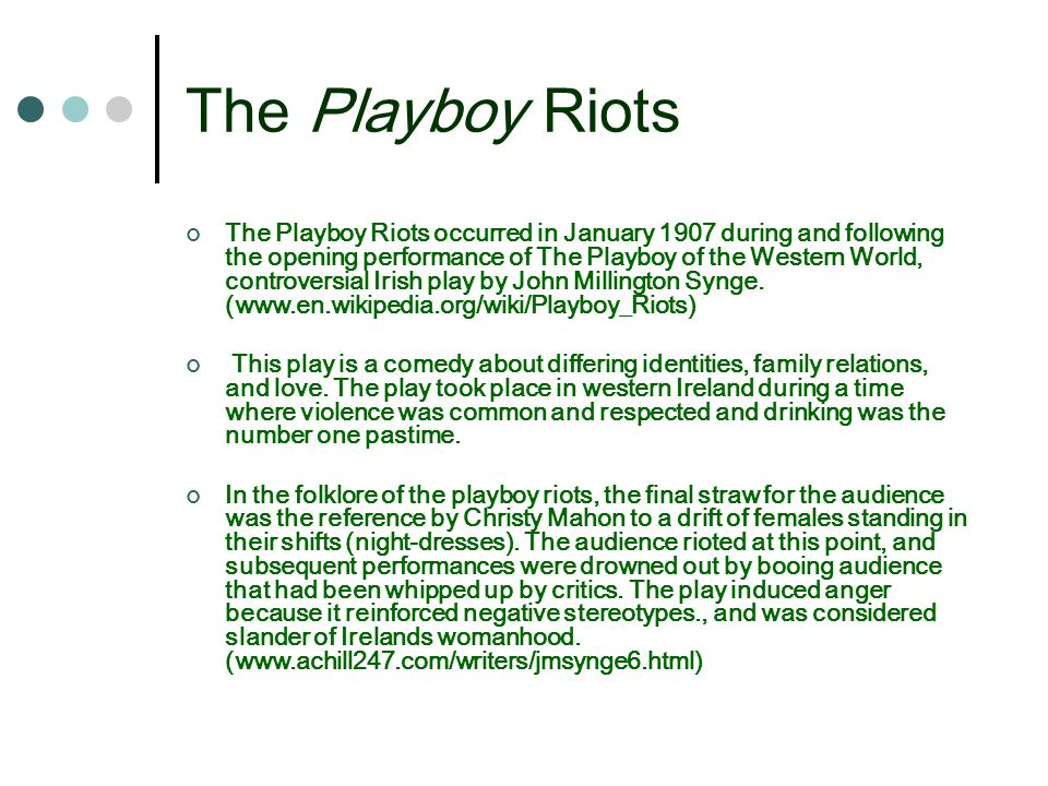 The Playboy Riots The Playboy Riots occurred in January 1907 during and following the opening performance of The Playboy of the Western World, controversial Irish play by John Millington Synge.