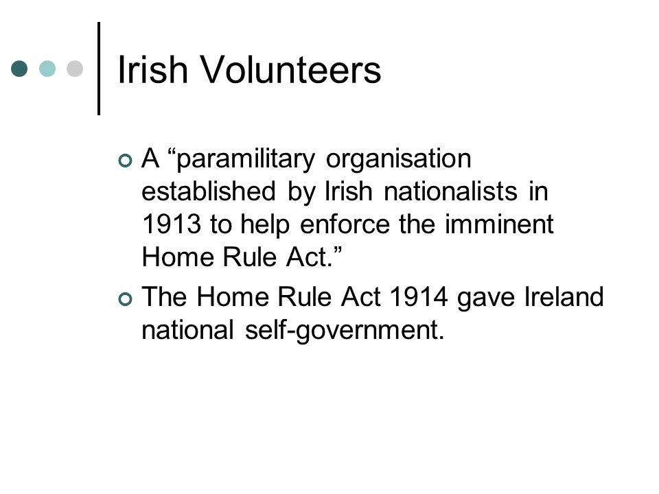 Irish Volunteers A paramilitary organisation established by Irish nationalists in 1913 to help enforce the imminent Home Rule Act. The Home Rule Act 1914 gave Ireland national self-government.